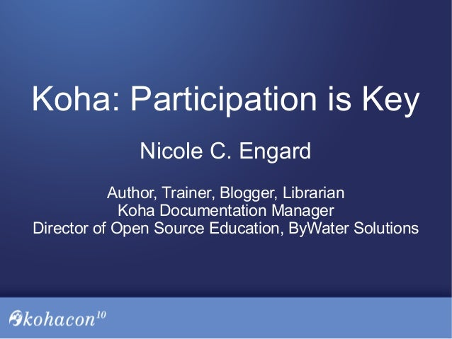 Koha: Participation is Key Nicole C. Engard Author, Trainer, Blogger, Librarian Koha Documentation Manager Director of Ope...