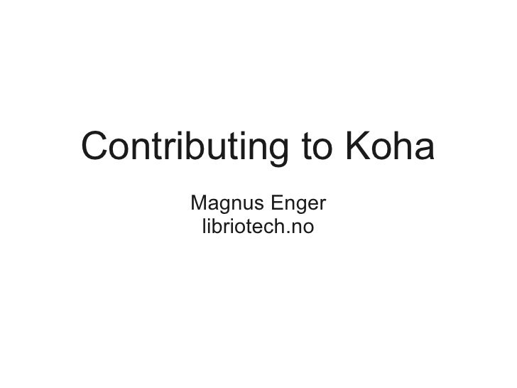 Contributing to Koha      Magnus Enger       libriotech.no