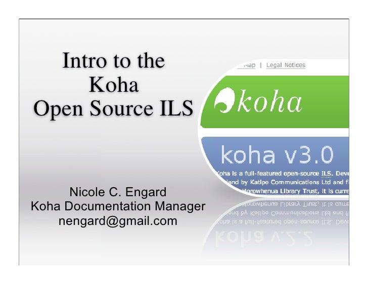 Intro to the      Koha Open Source ILS         Nicole C. Engard Koha Documentation Manager     nengard@gmail.com