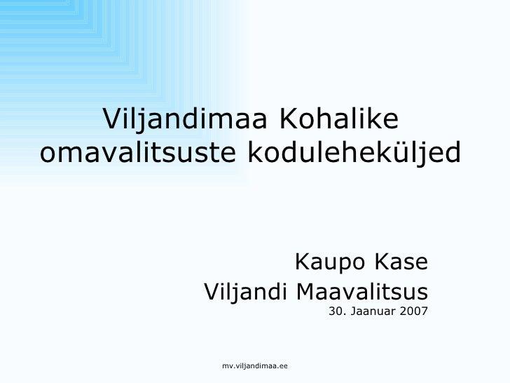 Viljandimaa Kohalike omavalitsuste koduleheküljed Kaupo Kase Viljandi Maavalitsus 30. Jaanuar 2007