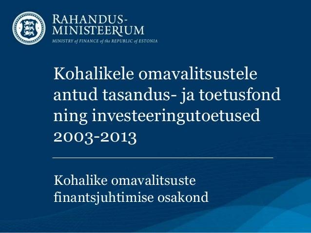Kohalikele omavalitsustele antud tasandus- ja toetusfond ning investeeringutoetused 2003-2013 Kohalike omavalitsuste finan...