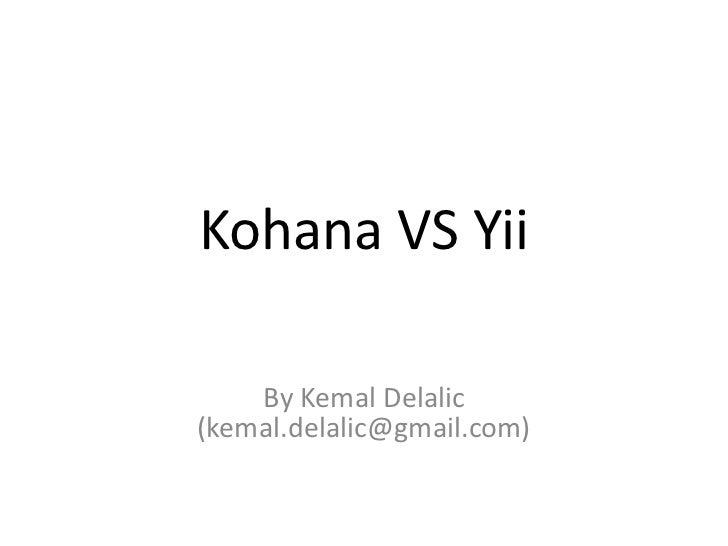 Kohana VS Yii<br />By Kemal Delalic (kemal.delalic@gmail.com)<br />