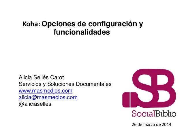 Koha: Opciones de configuración y funcionalidades 26 de marzo de 2014 Alicia Sellés Carot Servicios y Soluciones Documenta...