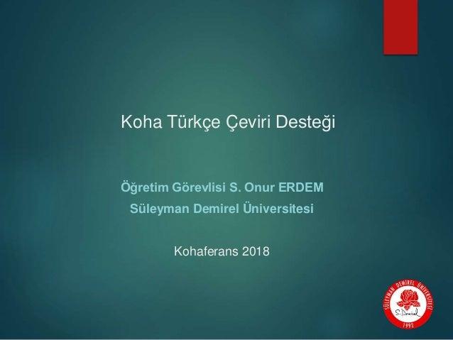Koha Türkçe Çeviri Desteği Öğretim Görevlisi S. Onur ERDEM Süleyman Demirel Üniversitesi Kohaferans 2018