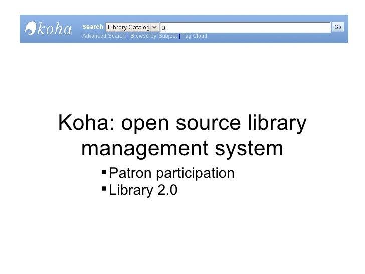 Koha: open source library management system <ul><ul><ul><ul><li>Patron participation </li></ul></ul></ul></ul><ul><ul><ul>...