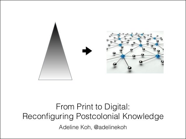 From Print to Digital: Reconfiguring Postcolonial Knowledge Adeline Koh, @adelinekoh