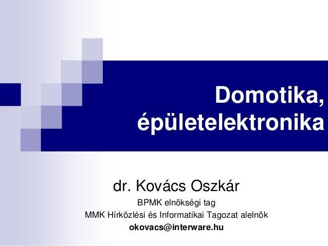 Domotika, épületelektronika dr. Kovács Oszkár BPMK elnökségi tag MMK Hírközlési és Informatikai Tagozat alelnök okovacs@in...