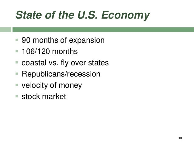 State of the U.S. Economy  90 months of expansion  106/120 months  coastal vs. fly over states  Republicans/recession ...
