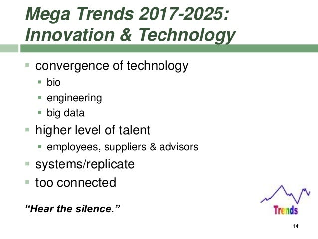 Mega Trends 2017-2025: Innovation & Technology  convergence of technology  bio  engineering  big data  higher level o...