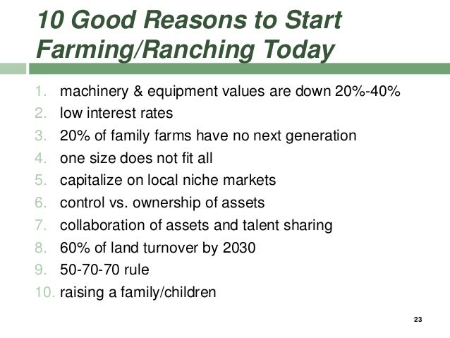 10 Good Reasons to Start Farming/Ranching Today 1. machinery & equipment values are down 20%-40% 2. low interest rates 3. ...