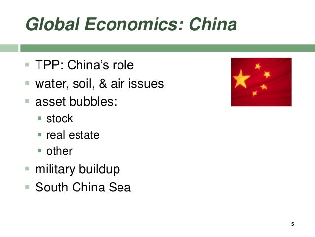 Global Economics: China  TPP: China's role  water, soil, & air issues  asset bubbles:  stock  real estate  other  m...
