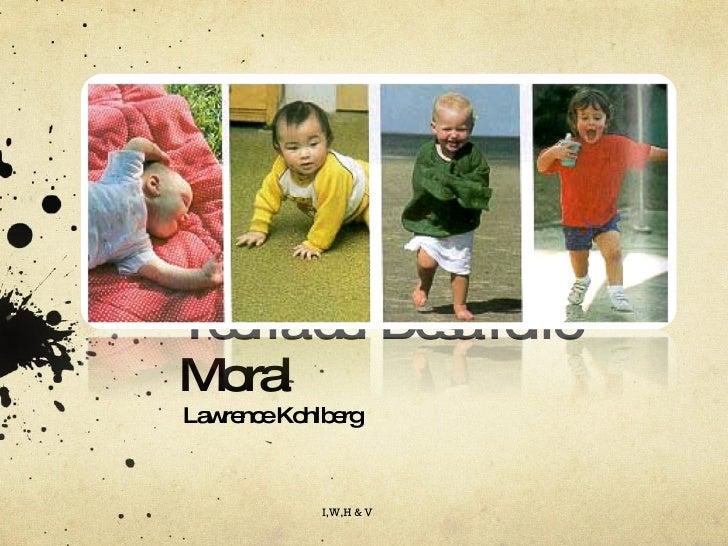 Teoría del Desarrollo Moral Lawrence Kohlberg I,W,H & V