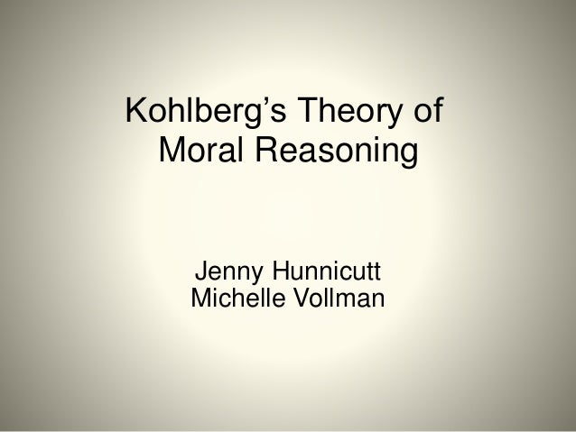Kohlberg's Theory of Moral Reasoning Jenny Hunnicutt Michelle Vollman
