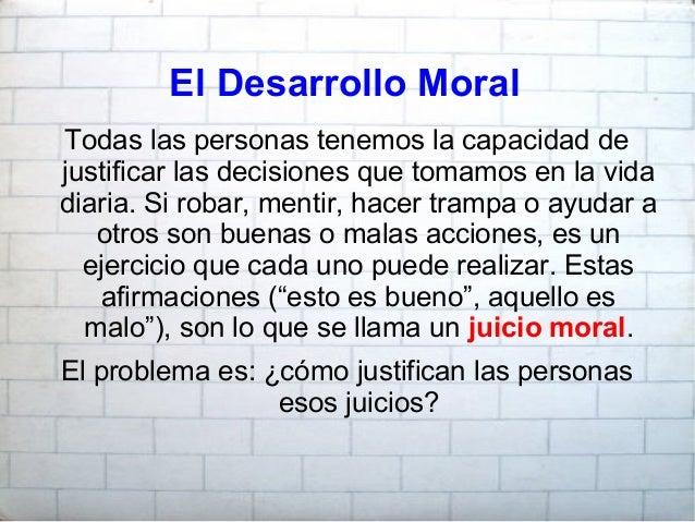 El Desarrollo Moral Todas las personas tenemos la capacidad de justificar las decisiones que tomamos en la vida diaria. Si...