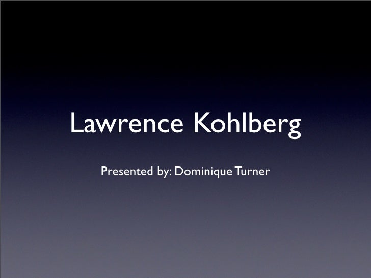 Lawrence Kohlberg   Presented by: Dominique Turner