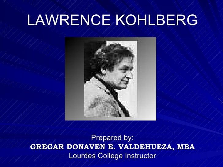 LAWRENCE KOHLBERG Prepared by: GREGAR DONAVEN E. VALDEHUEZA, MBA Lourdes College Instructor