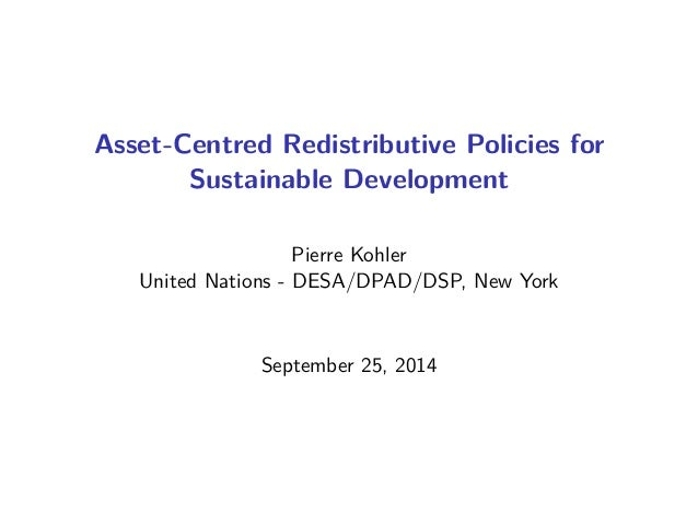 Asset-Centred Redistributive Policies for  Sustainable Development  Pierre Kohler  United Nations - DESA/DPAD/DSP, New Yor...