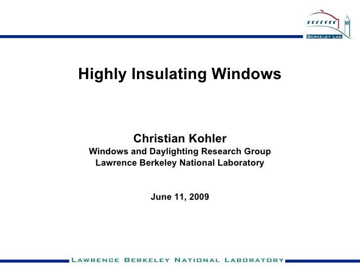 <ul><li>Highly Insulating Windows </li></ul><ul><li>Christian Kohler </li></ul><ul><li>Windows and Daylighting Research Gr...