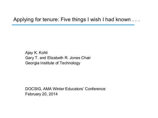 Applying for tenure: Five things I wish I had known . . .  Ajay K. Kohli Gary T. and Elizabeth R. Jones Chair Georgia Inst...