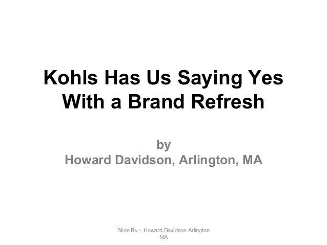 Kohls Has Us Saying Yes With a Brand Refresh by Howard Davidson, Arlington, MA Slide By :- Howard Davidson Arlington MA
