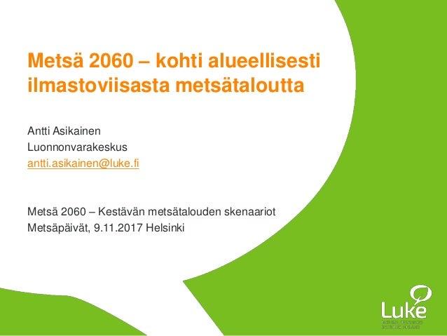 Metsä 2060 – kohti alueellisesti ilmastoviisasta metsätaloutta Antti Asikainen Luonnonvarakeskus antti.asikainen@luke.fi M...