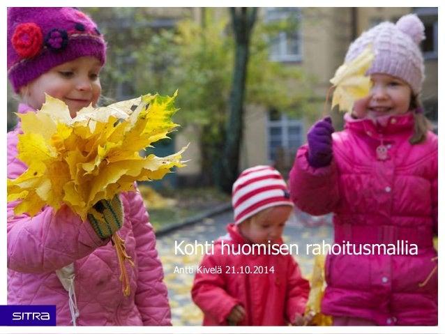 Kohti huomisen rahoitusmallia  Antti Kivelä 21.10.2014