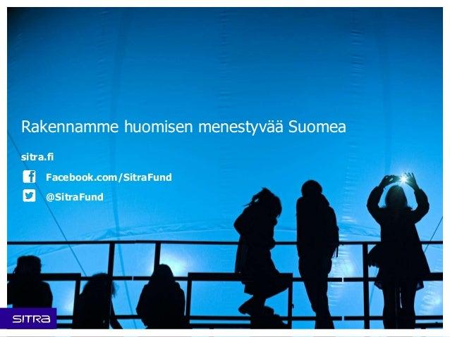 Rakennamme huomisen menestyvää Suomea  sitra.fi  Facebook.com/SitraFund  @SitraFund