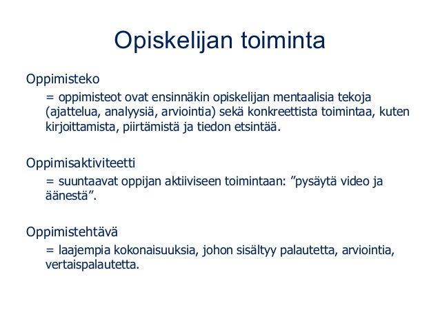 Opiskelijan toiminta Oppimisteko = oppimisteot ovat ensinnäkin opiskelijan mentaalisia tekoja (ajattelua, analyysiä, arvio...