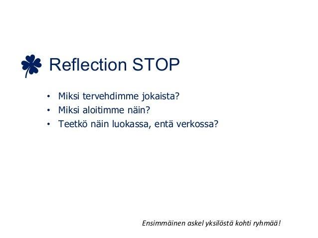 Reflection STOP • Miksi tervehdimme jokaista? • Miksi aloitimme näin? • Teetkö näin luokassa, entä verkossa? Ensimmäinen a...