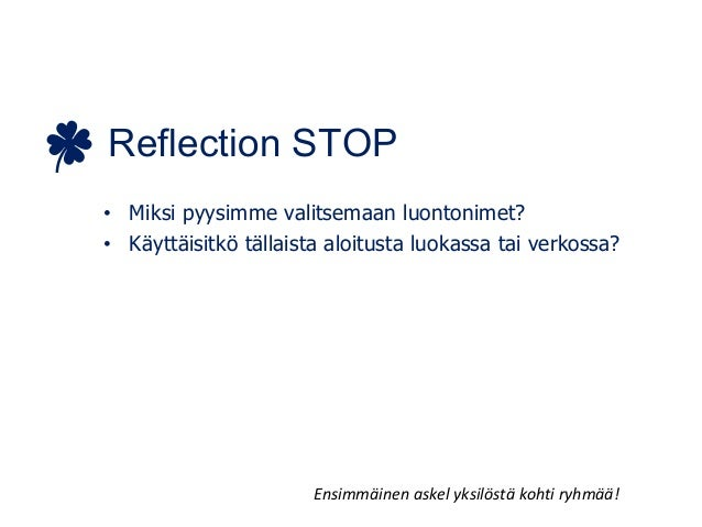 Reflection STOP • Miksi pyysimme valitsemaan luontonimet? • Käyttäisitkö tällaista aloitusta luokassa tai verkossa? Ensimm...