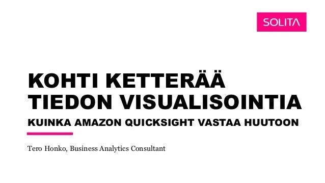 KOHTI KETTERÄÄ TIEDON VISUALISOINTIA KUINKA AMAZON QUICKSIGHT VASTAA HUUTOON Tero Honko, Business Analytics Consultant