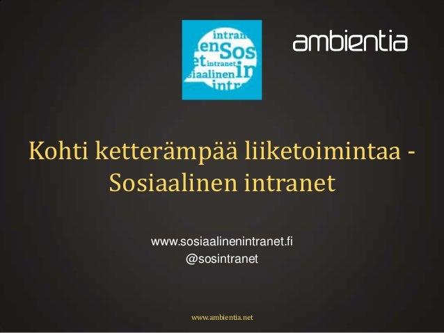 Kohti ketterämpää liiketoimintaa Sosiaalinen intranet www.sosiaalinenintranet.fi @sosintranet  www.ambientia.net