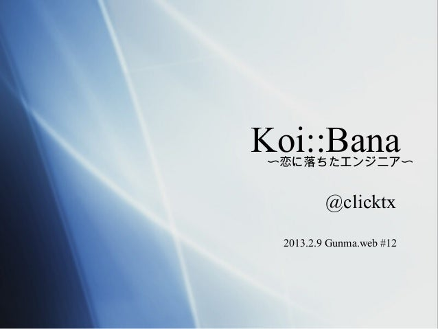 Koi::Bana〜恋に落ちたエンジニア〜         @clicktx 2013.2.9 Gunma.web #12