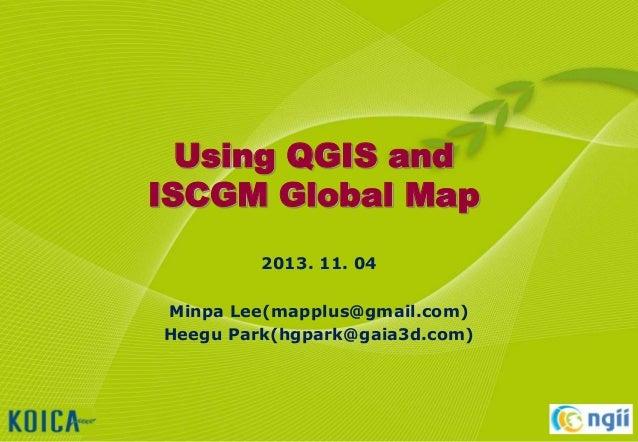 Using QGIS and ISCGM Global Map 2013. 11. 04 Minpa Lee(mapplus@gmail.com) Heegu Park(hgpark@gaia3d.com)