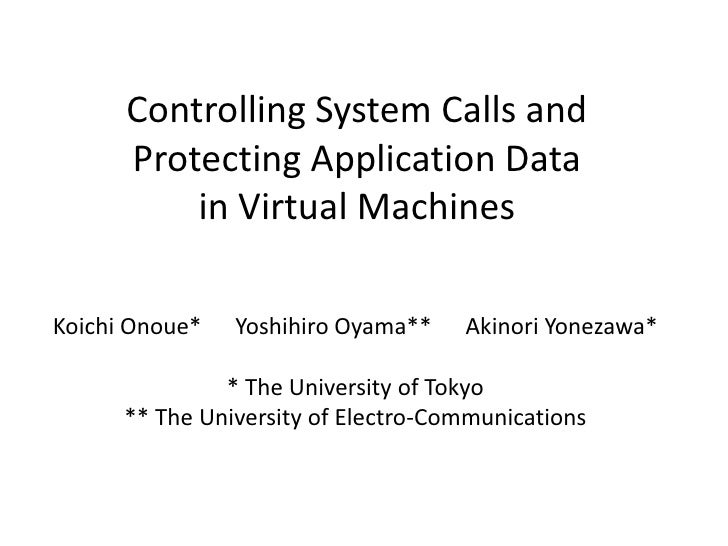 Controlling System Calls and       Protecting Application Data           in Virtual Machines  Koichi Onoue*   Yoshihiro Oy...