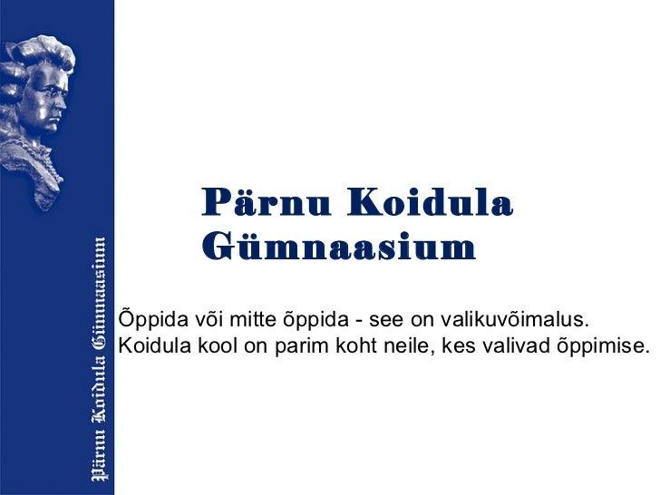 Pärnu Koidula Gümnaasium Õppida või mitte õppida - see on valikuvõimalus. Koidula kool on parim koht neile, kes valivad õp...