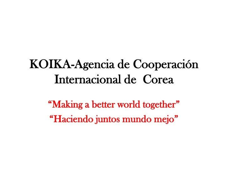 """KOIKA-Agencia de Cooperación Internacional de  Corea<br />""""Making a betterworldtogether""""<br />""""Haciendo juntos mundo mejo""""..."""