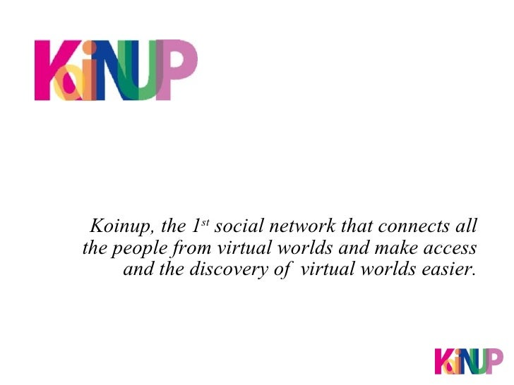 Koinup, the 1 st  social network that connects all the people from virtual worlds and make access and the discovery of  vi...
