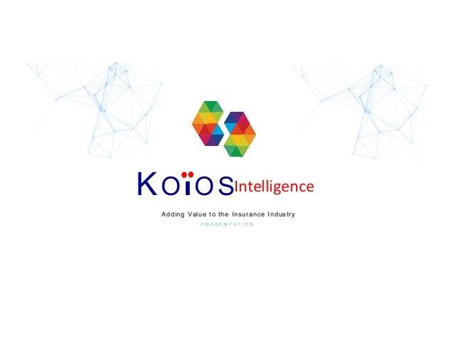 KOI OS P R E S E N T A T I O N Adding Value to the Insurance Industry Intelligence