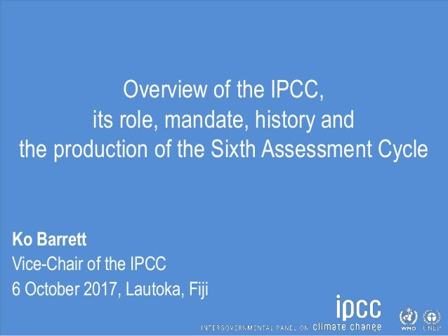 Overview of the IPCC, its role, mandate, history and the production of the Sixth Assessment Cycle Ko Barrett Vice-Chair of...