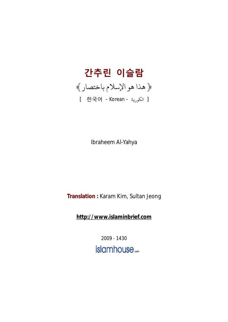 간추린 이슬람   ﴾ ﴿ ﻫﺬا ﻫﻮ اﻹﺳﻼم ﺑﺎﺧﺘﺼﺎر    [ 한국어 – Korean – ] ا ﻜﻮر ﺔ         Ibraheem Al-YahyaTranslation : Karam Kim, Sul...