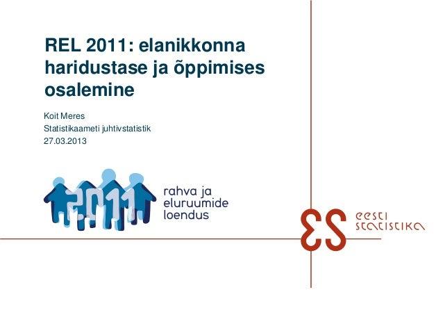 REL 2011: elanikkonnaharidustase ja õppimisesosalemineKoit MeresStatistikaameti juhtivstatistik27.03.2013