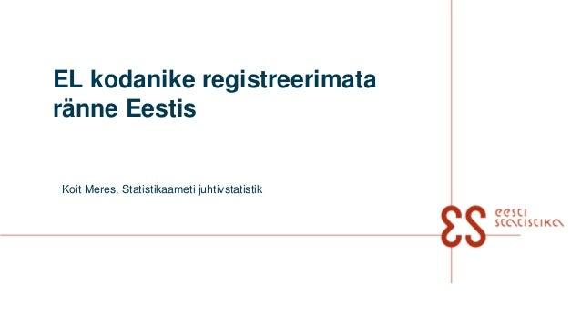 EL kodanike registreerimata ränne Eestis Koit Meres, Statistikaameti juhtivstatistik