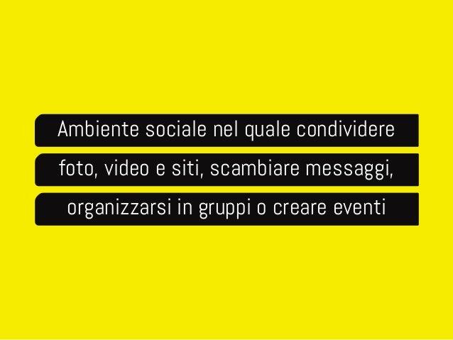 Ambiente sociale nel quale condividere  foto, video e siti, scambiare messaggi,  organizzarsi in gruppi o creare eventi
