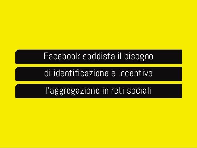 Facebook soddisfa il bisogno  di identificazione e incentiva  l'aggregazione in reti sociali