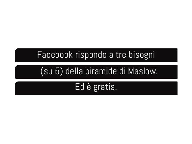 Facebook risponde a tre bisogni  (su 5) della piramide di Maslow.  Ed è gratis.