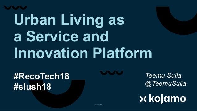 Urban Living as a Service and Innovation Platform #RecoTech18 #slush18 Teemu Suila @TeemuSuila © Kojamo