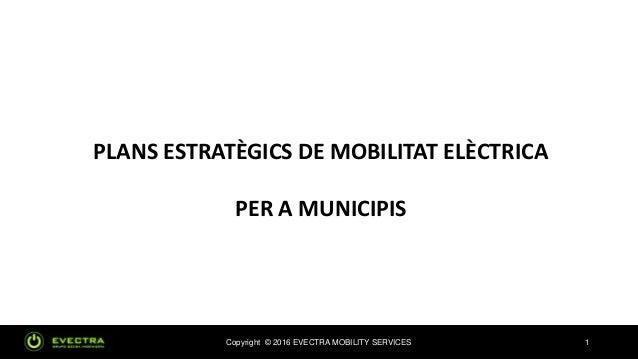 Copyright © 2016 EVECTRA MOBILITY SERVICES 1 PLANS ESTRATÈGICS DE MOBILITAT ELÈCTRICA PER A MUNICIPIS