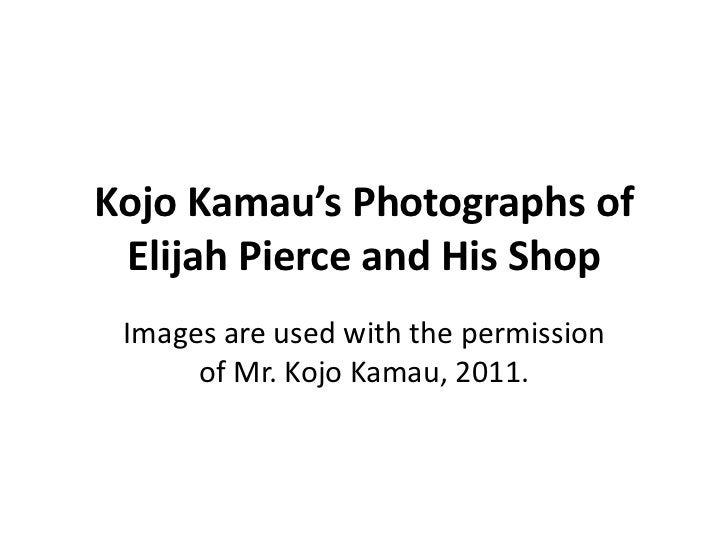 Kojo Kamau's Photographs of Elijah Pierce and His Shop Images are used with the permission      of Mr. Kojo Kamau, 2011.