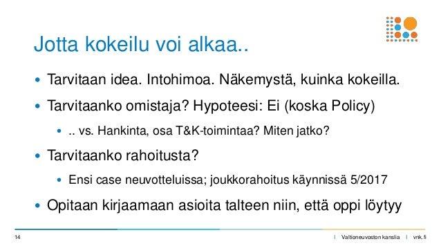 I Valtioneuvoston kanslia I vnk.fi • Tarvitaan idea. Intohimoa. Näkemystä, kuinka kokeilla. • Tarvitaanko omistaja? Hypote...